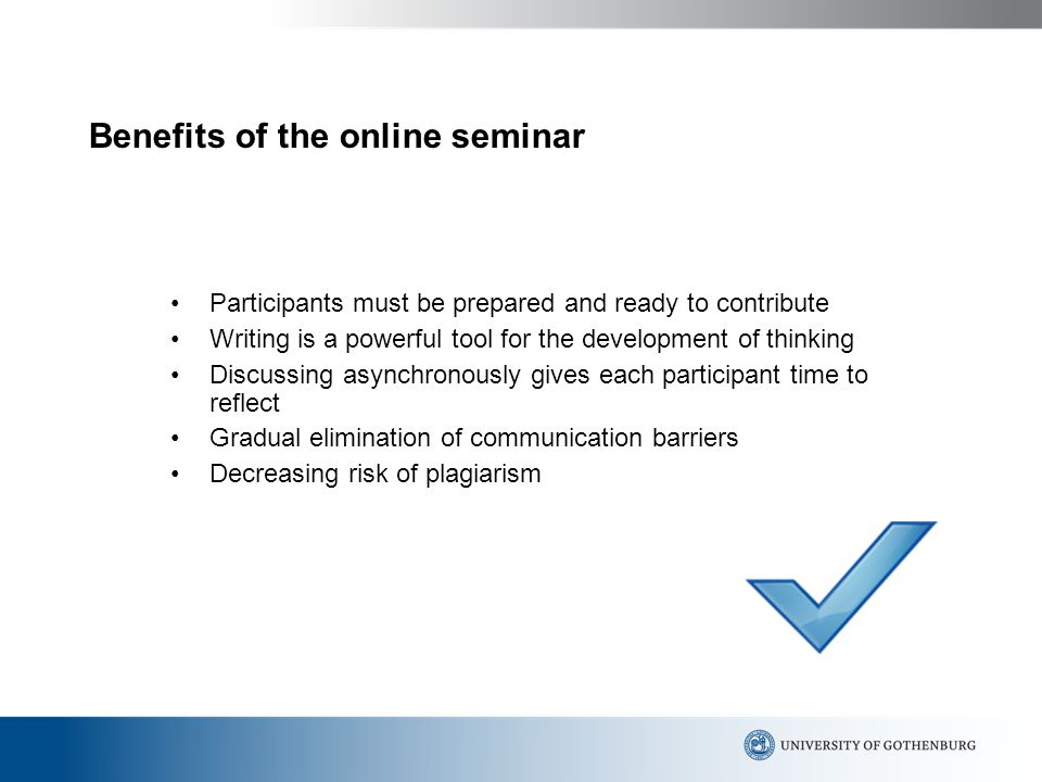 Benefits of the online seminar Participants must be prepared and ready to contribute Writing is a powerful tool for the development of thinking Discussing asynchronously gives each participant time to reflect Gradual elimination of communication barriers Decreasing risk of plagiarism