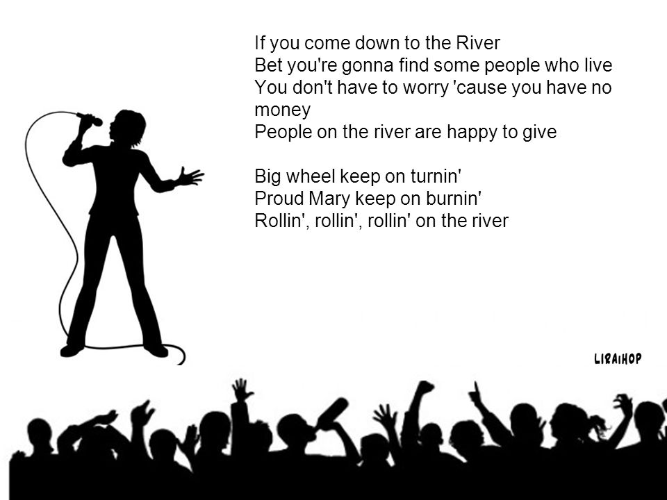 If you come down to the River Bet you re gonna find some people who live You don t have to worry cause you have no money People on the river are happy to give Big wheel keep on turnin Proud Mary keep on burnin Rollin , rollin , rollin on the river