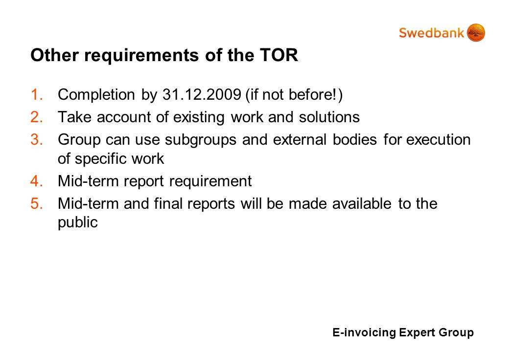 Other requirements of the TOR 1.Completion by (if not before!) 2.Take account of existing work and solutions 3.Group can use subgroups and external bodies for execution of specific work 4.Mid-term report requirement 5.Mid-term and final reports will be made available to the public E-invoicing Expert Group
