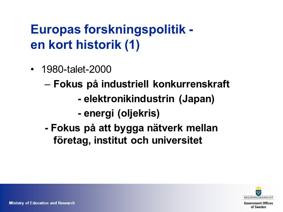 Ministry of Education and Research Europas forskningspolitik - en kort historik (1) 1980-talet-2000 –Fokus på industriell konkurrenskraft - elektronikindustrin (Japan) - energi (oljekris) - Fokus på att bygga nätverk mellan företag, institut och universitet