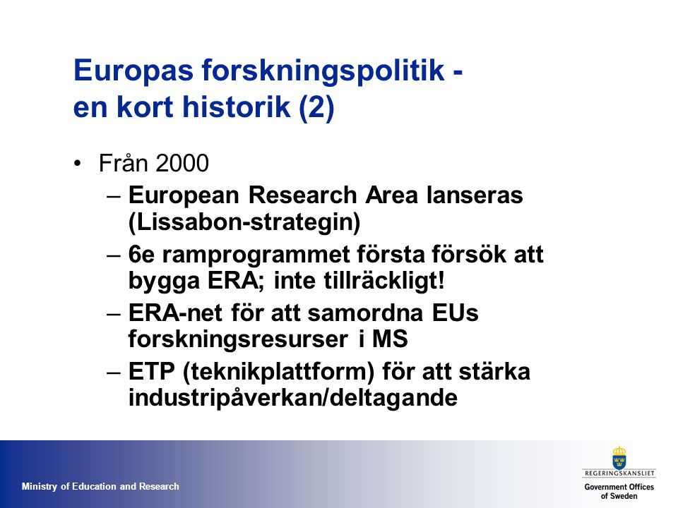 Ministry of Education and Research Europas forskningspolitik - en kort historik (2) Från 2000 –European Research Area lanseras (Lissabon-strategin) –6e ramprogrammet första försök att bygga ERA; inte tillräckligt.