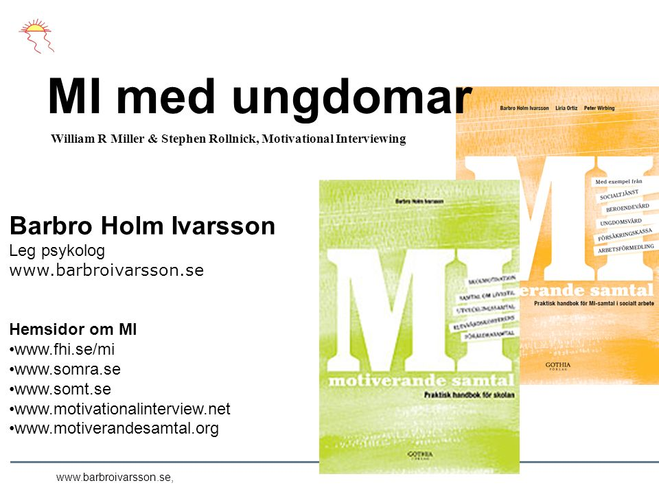 MI med ungdomar Barbro Holm Ivarsson Leg psykolog   Hemsidor om MI William R Miller & Stephen Rollnick, Motivational Interviewing