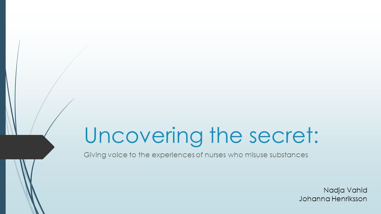 Uncovering the secret: Giving voice to the experiences of nurses who misuse substances Nadja Vahid Johanna Henriksson
