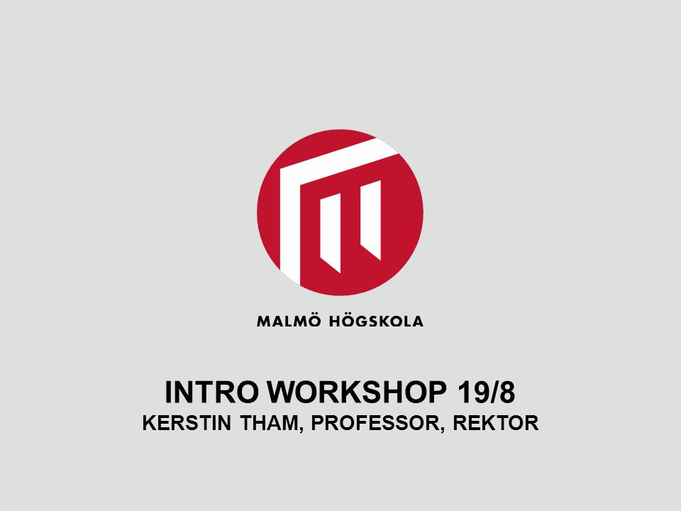 INTRO WORKSHOP 19/8 KERSTIN THAM, PROFESSOR, REKTOR