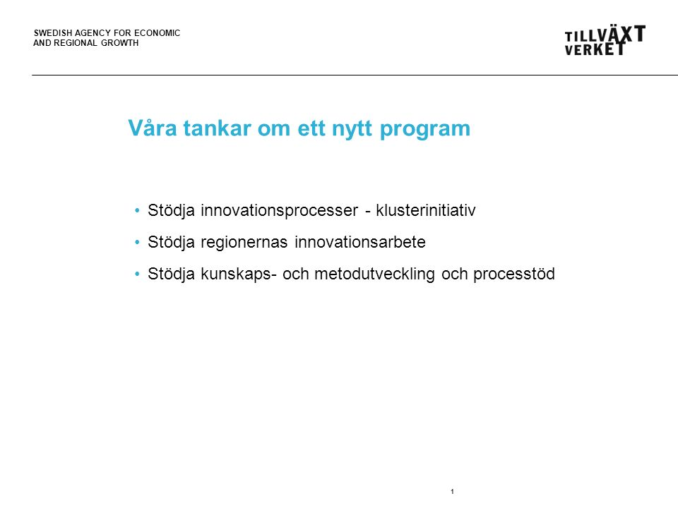 SWEDISH AGENCY FOR ECONOMIC AND REGIONAL GROWTH Våra tankar om ett nytt program Stödja innovationsprocesser - klusterinitiativ Stödja regionernas innovationsarbete Stödja kunskaps- och metodutveckling och processtöd 1