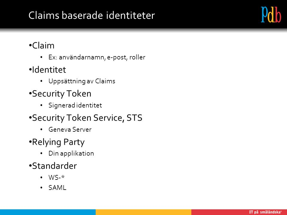 Claims baserade identiteter Claim Ex: användarnamn, e-post, roller Identitet Uppsättning av Claims Security Token Signerad identitet Security Token Service, STS Geneva Server Relying Party Din applikation Standarder WS-* SAML