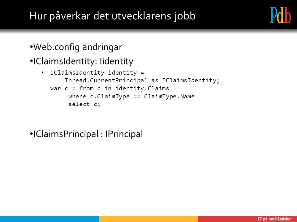 Hur påverkar det utvecklarens jobb Web.config ändringar IClaimsIdentity: Iidentity IClaimsIdentity identity = Thread.CurrentPrincipal as IClaimsIdentity; var c = from c in identity.Claims where c.ClaimType == ClaimType.Name select c; IClaimsPrincipal : IPrincipal