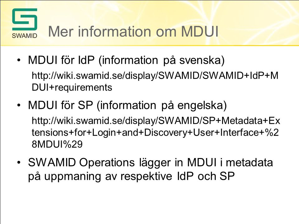 Mer information om MDUI •MDUI för IdP (information på svenska)   DUI+requirements •MDUI för SP (information på engelska)   tensions+for+Login+and+Discovery+User+Interface+%2 8MDUI%29 •SWAMID Operations lägger in MDUI i metadata på uppmaning av respektive IdP och SP