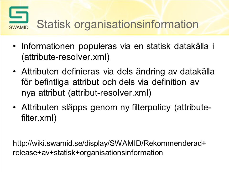 Statisk organisationsinformation •Informationen populeras via en statisk datakälla i (attribute-resolver.xml) •Attributen definieras via dels ändring av datakälla för befintliga attribut och dels via definition av nya attribut (attribut-resolver.xml) •Attributen släpps genom ny filterpolicy (attribute- filter.xml)   release+av+statisk+organisationsinformation
