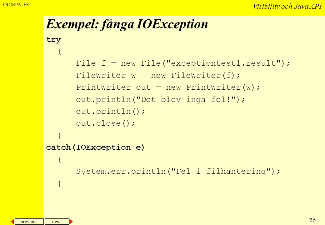 previous next 26 Visibility och Java API OOMPA, F8 Exempel: fånga IOException try { File f = new File( exceptiontest1.result ); FileWriter w = new FileWriter(f); PrintWriter out = new PrintWriter(w); out.println( Det blev inga fel! ); out.println(); out.close(); } catch(IOException e) { System.err.println( Fel i filhantering ); }