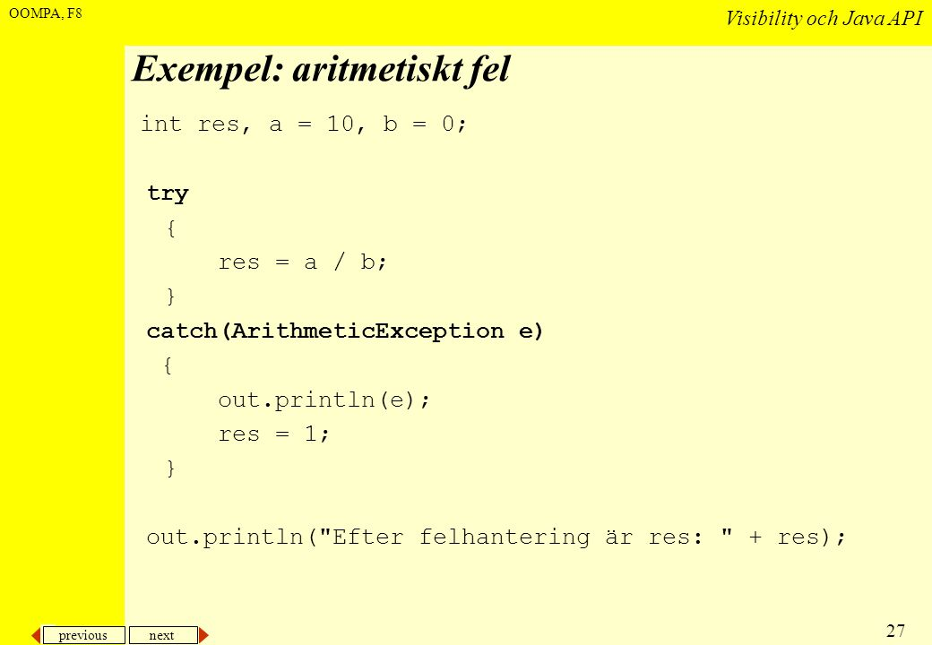 previous next 27 Visibility och Java API OOMPA, F8 Exempel: aritmetiskt fel int res, a = 10, b = 0; try { res = a / b; } catch(ArithmeticException e) { out.println(e); res = 1; } out.println( Efter felhantering är res: + res);