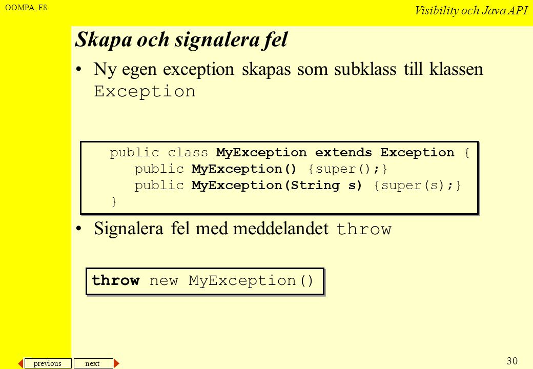 previous next 30 Visibility och Java API OOMPA, F8 Skapa och signalera fel •Ny egen exception skapas som subklass till klassen Exception •Signalera fel med meddelandet throw throw new MyException() public class MyException extends Exception { public MyException() {super();} public MyException(String s) {super(s);} } public class MyException extends Exception { public MyException() {super();} public MyException(String s) {super(s);} }
