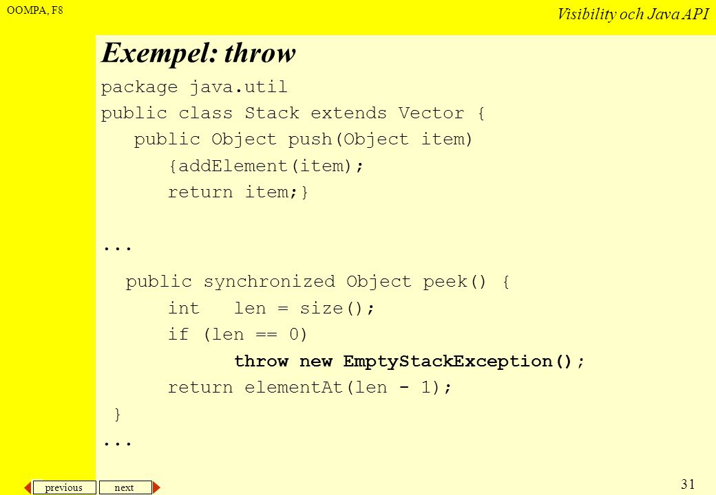 previous next 31 Visibility och Java API OOMPA, F8 Exempel: throw package java.util public class Stack extends Vector { public Object push(Object item) {addElement(item); return item;}...