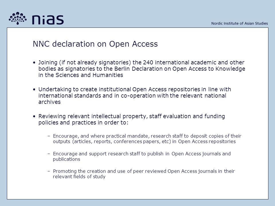 NNC declaration on Open Access •Joining (if not already signatories) the 240 international academic and other bodies as signatories to the Berlin Declaration on Open Access to Knowledge in the Sciences and Humanities •Undertaking to create institutional Open Access repositories in line with international standards and in co-operation with the relevant national archives •Reviewing relevant intellectual property, staff evaluation and funding policies and practices in order to: –Encourage, and where practical mandate, research staff to deposit copies of their outputs (articles, reports, conferences papers, etc) in Open Access repositories –Encourage and support research staff to publish in Open Access journals and publications –Promoting the creation and use of peer reviewed Open Access journals in their relevant fields of study