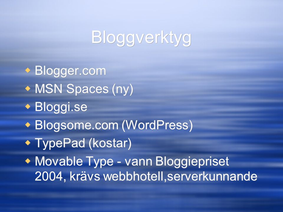 Bloggverktyg  Blogger.com  MSN Spaces (ny)  Bloggi.se  Blogsome.com (WordPress)  TypePad (kostar)  Movable Type - vann Bloggiepriset 2004, krävs webbhotell,serverkunnande  Blogger.com  MSN Spaces (ny)  Bloggi.se  Blogsome.com (WordPress)  TypePad (kostar)  Movable Type - vann Bloggiepriset 2004, krävs webbhotell,serverkunnande