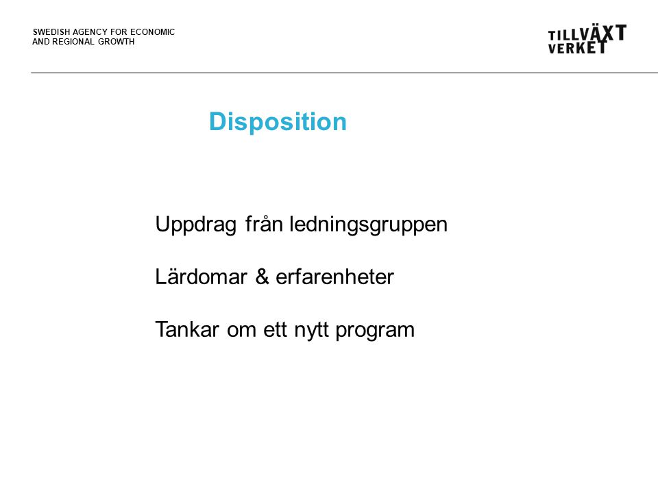 SWEDISH AGENCY FOR ECONOMIC AND REGIONAL GROWTH Disposition Uppdrag från ledningsgruppen Lärdomar & erfarenheter Tankar om ett nytt program