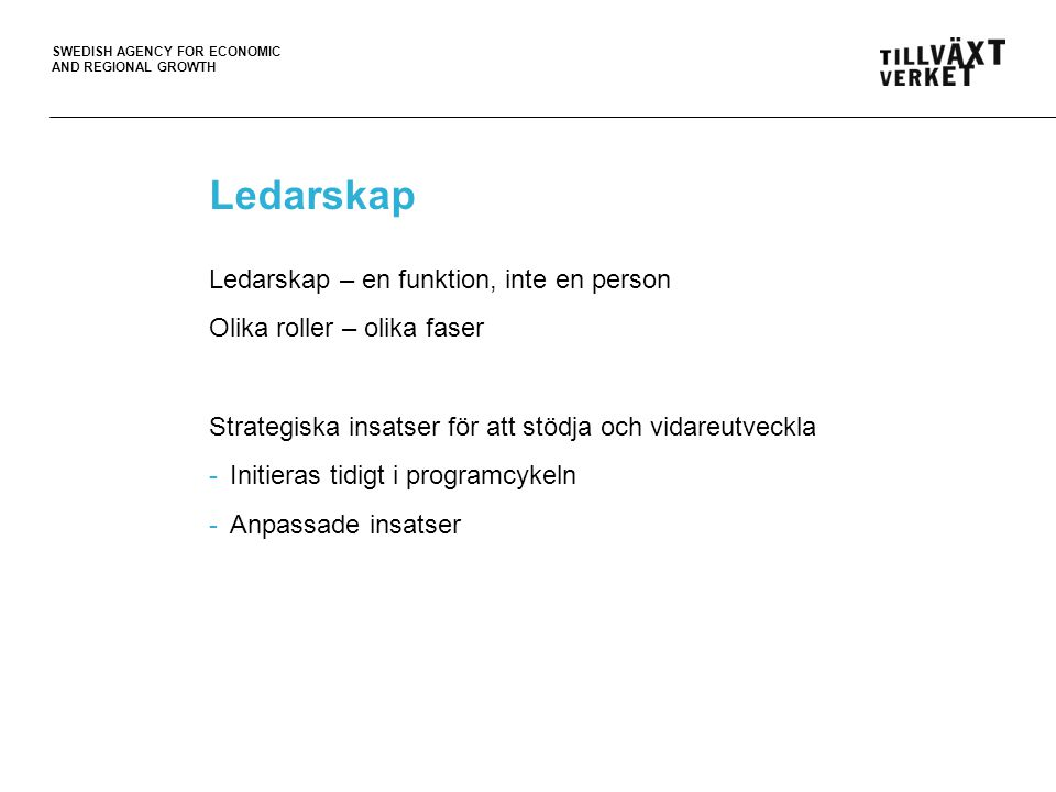 SWEDISH AGENCY FOR ECONOMIC AND REGIONAL GROWTH Ledarskap Ledarskap – en funktion, inte en person Olika roller – olika faser Strategiska insatser för att stödja och vidareutveckla -Initieras tidigt i programcykeln -Anpassade insatser