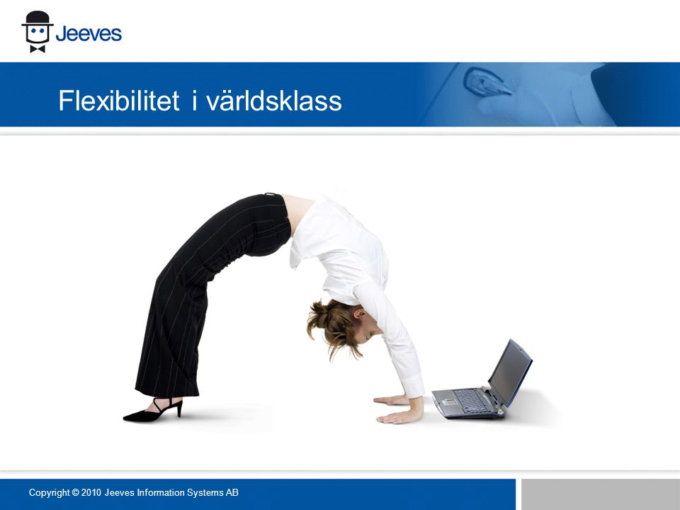 Flexibilitet i världsklass Copyright © 2010 Jeeves Information Systems AB