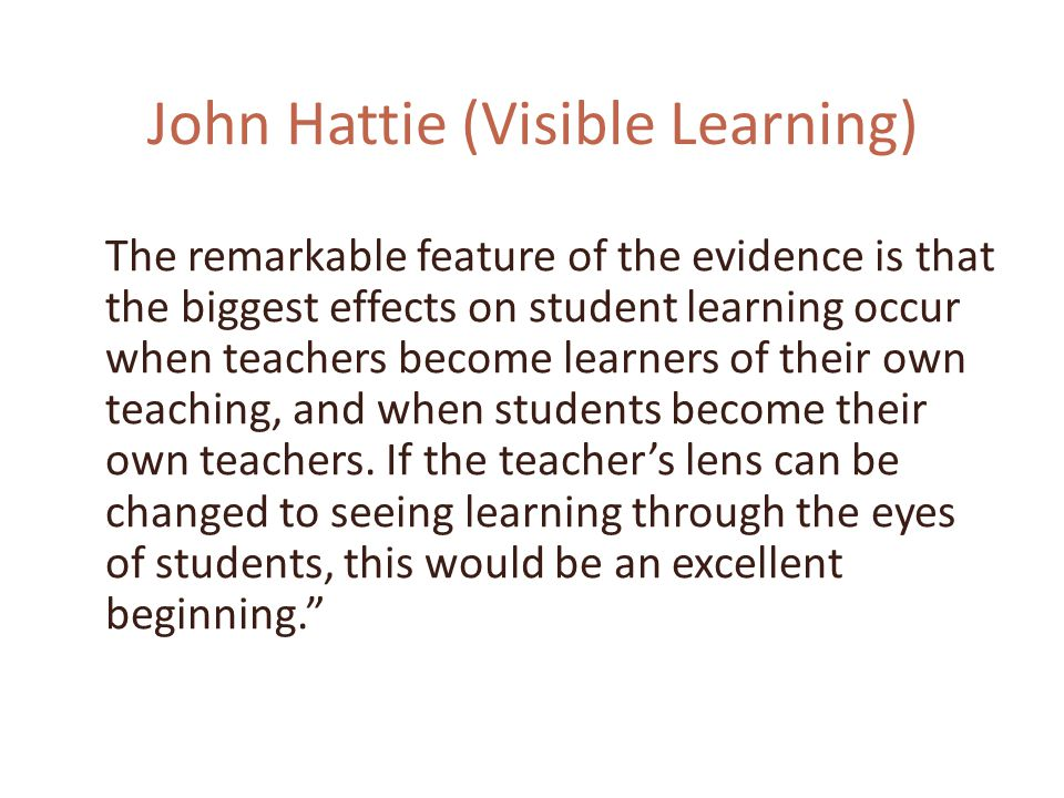 John Hattie (Visible Learning) The remarkable feature of the evidence is that the biggest effects on student learning occur when teachers become learners of their own teaching, and when students become their own teachers.
