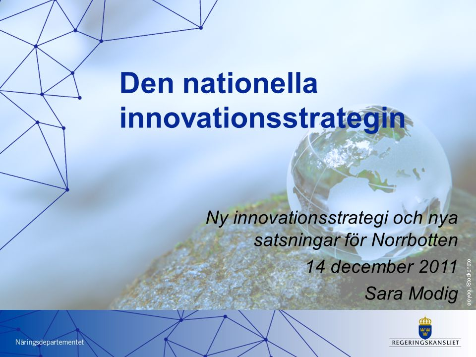 Nu formas Sveriges innovationsstrategi Statssekreterare Catharina Håkansson Boman SISP Innovationsriksdag Kalmar 10 maj 2011 Ny innovationsstrategi och nya satsningar för Norrbotten 14 december 2011 Sara Modig Den nationella innovationsstrategin ooyoo, iStockphoto