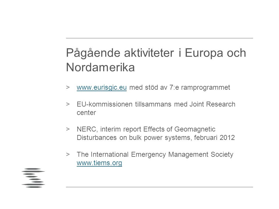 Pågående aktiviteter i Europa och Nordamerika >  med stöd av 7:e ramprogrammetwww.eurisgic.eu >EU-kommissionen tillsammans med Joint Research center >NERC, interim report Effects of Geomagnetic Disturbances on bulk power systems, februari 2012 >The International Emergency Management Society