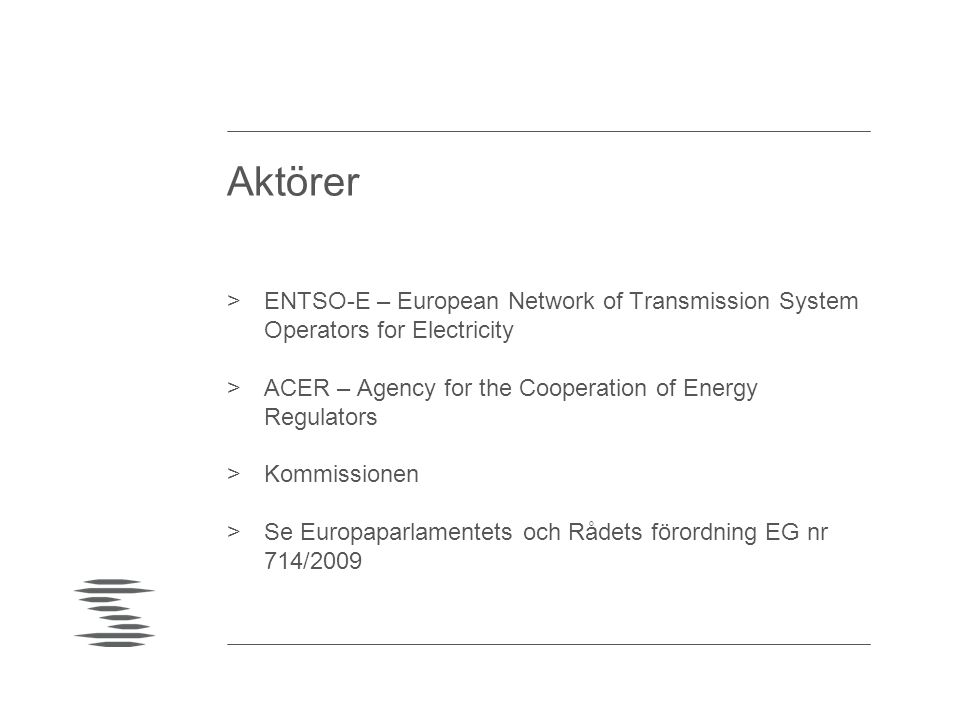 Aktörer >ENTSO-E – European Network of Transmission System Operators for Electricity >ACER – Agency for the Cooperation of Energy Regulators >Kommissionen >Se Europaparlamentets och Rådets förordning EG nr 714/2009