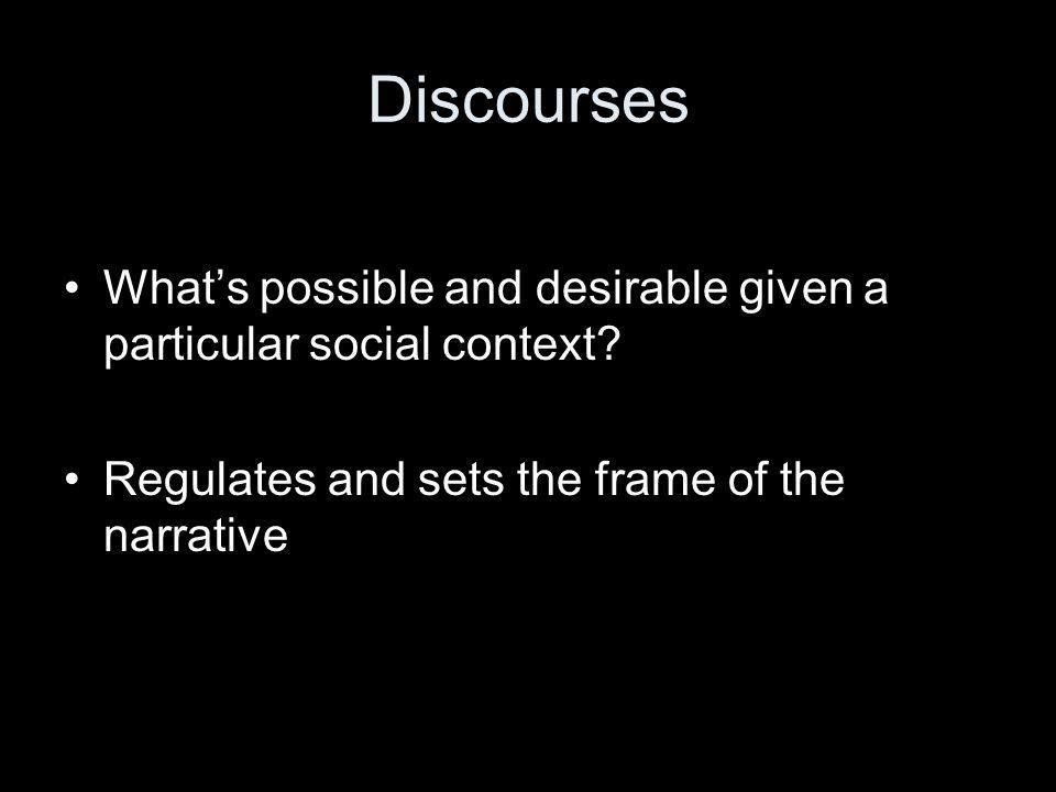 Discourses •What's possible and desirable given a particular social context.