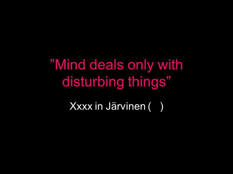 Mind deals only with disturbing things Xxxx in Järvinen ( )
