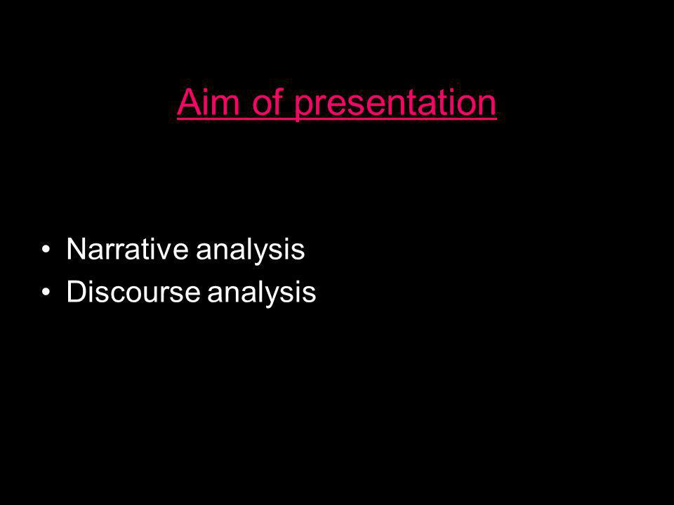 Aim of presentation •Narrative analysis •Discourse analysis