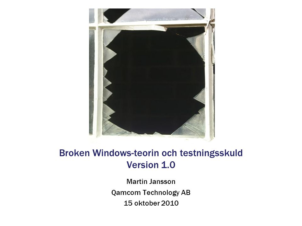 Broken Windows-teorin och testningsskuld Version 1.0 Martin Jansson Qamcom Technology AB 15 oktober 2010