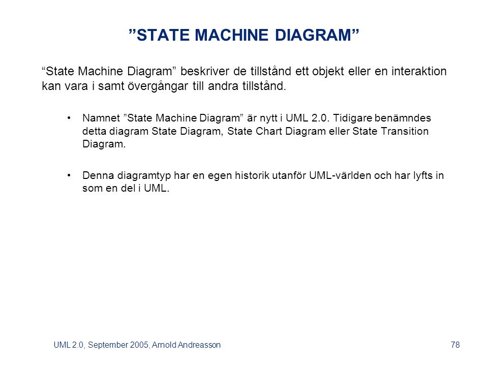 UML 2.0, September 2005, Arnold Andreasson78 STATE MACHINE DIAGRAM State Machine Diagram beskriver de tillstånd ett objekt eller en interaktion kan vara i samt övergångar till andra tillstånd.
