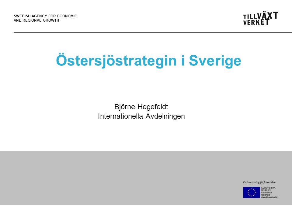 SWEDISH AGENCY FOR ECONOMIC AND REGIONAL GROWTH Östersjöstrategin i Sverige Björne Hegefeldt Internationella Avdelningen
