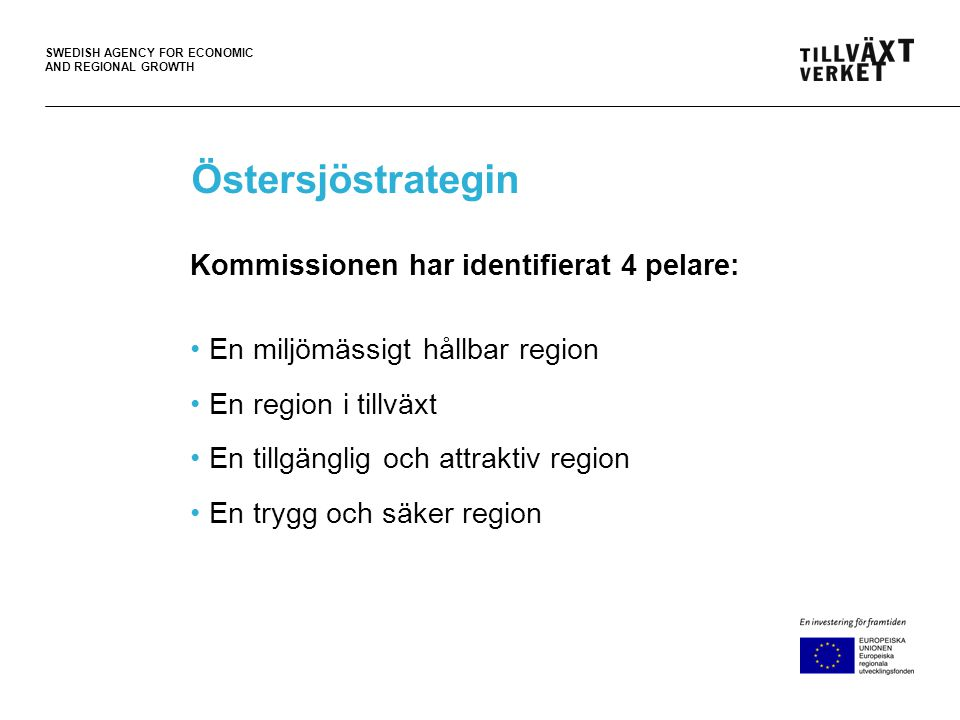 SWEDISH AGENCY FOR ECONOMIC AND REGIONAL GROWTH Östersjöstrategin Kommissionen har identifierat 4 pelare: •En miljömässigt hållbar region •En region i tillväxt •En tillgänglig och attraktiv region •En trygg och säker region