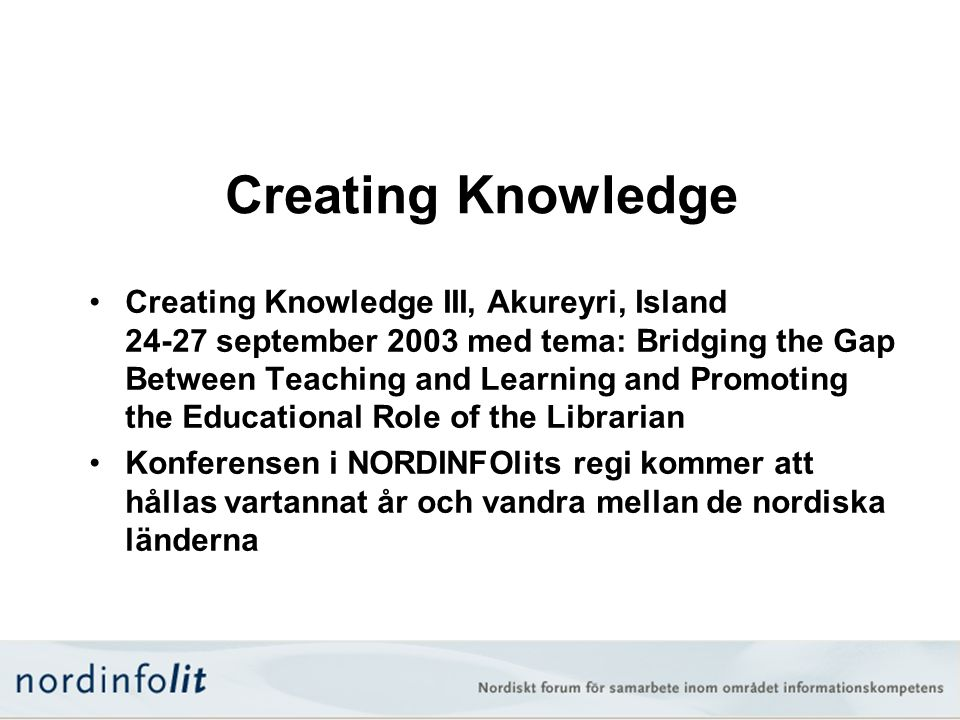 Creating Knowledge •Creating Knowledge III, Akureyri, Island september 2003 med tema: Bridging the Gap Between Teaching and Learning and Promoting the Educational Role of the Librarian •Konferensen i NORDINFOlits regi kommer att hållas vartannat år och vandra mellan de nordiska länderna
