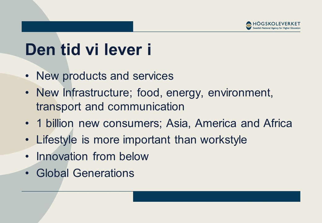Den tid vi lever i •New products and services •New Infrastructure; food, energy, environment, transport and communication •1 billion new consumers; Asia, America and Africa •Lifestyle is more important than workstyle •Innovation from below •Global Generations