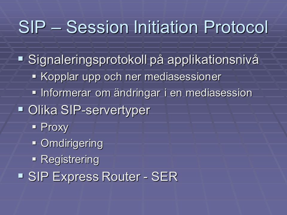 SIP – Session Initiation Protocol  Signaleringsprotokoll på applikationsnivå  Kopplar upp och ner mediasessioner  Informerar om ändringar i en mediasession  Olika SIP-servertyper  Proxy  Omdirigering  Registrering  SIP Express Router - SER