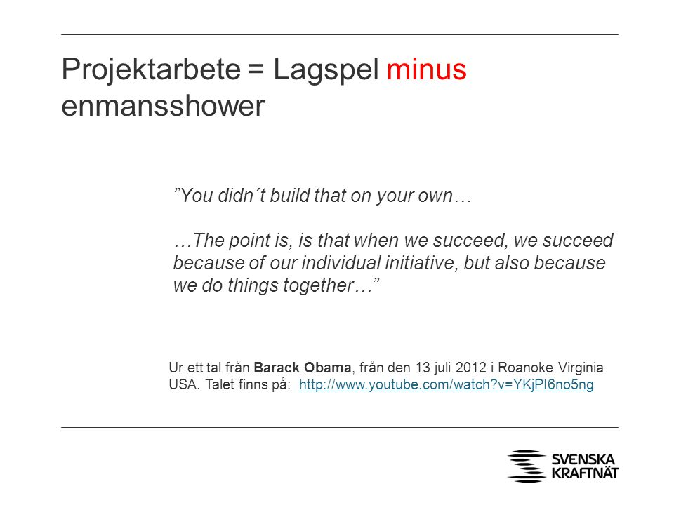 Projektarbete = Lagspel minus enmansshower You didn´t build that on your own… …The point is, is that when we succeed, we succeed because of our individual initiative, but also because we do things together… Ur ett tal från Barack Obama, från den 13 juli 2012 i Roanoke Virginia USA.
