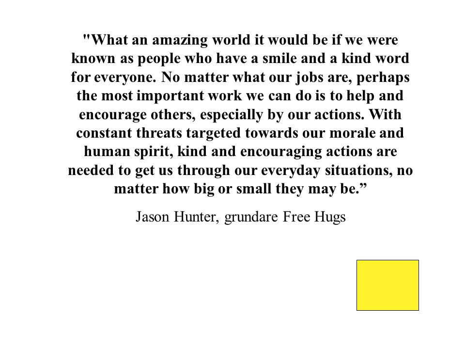 What an amazing world it would be if we were known as people who have a smile and a kind word for everyone.