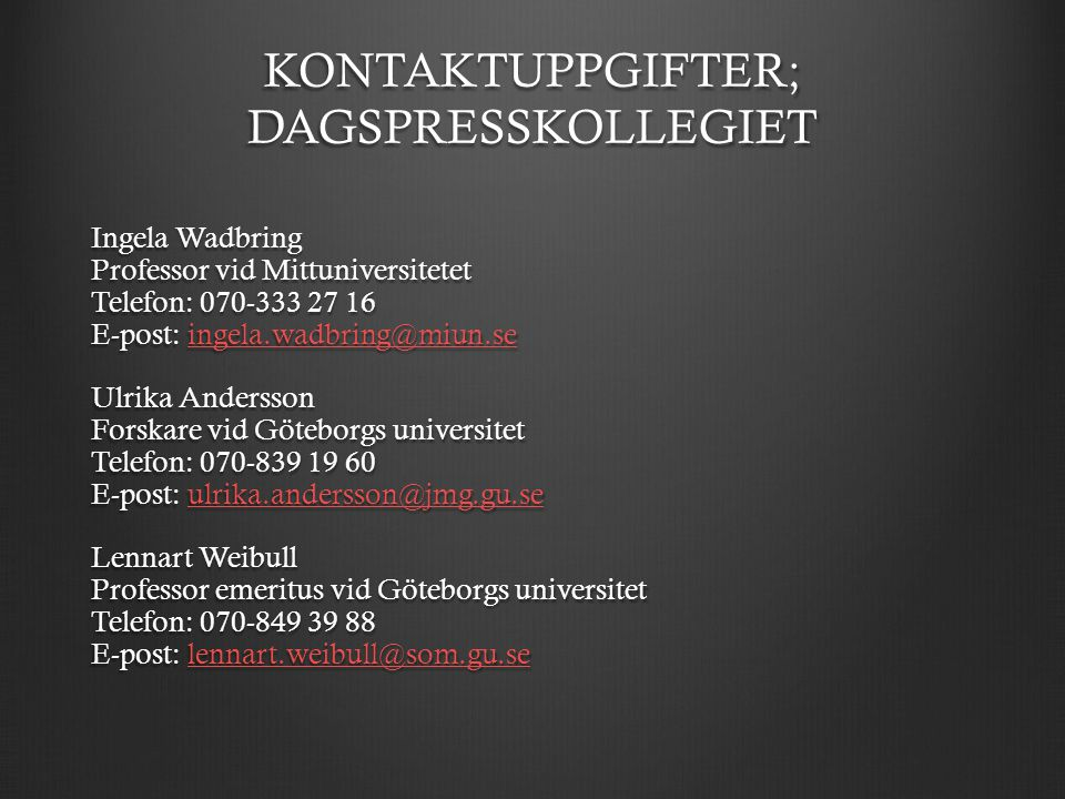 KONTAKTUPPGIFTER; DAGSPRESSKOLLEGIET Ingela Wadbring Professor vid Mittuniversitetet Telefon: E-post:  Ulrika Andersson Forskare vid Göteborgs universitet Telefon: E-post:  Lennart Weibull Professor emeritus vid Göteborgs universitet Telefon: E-post: