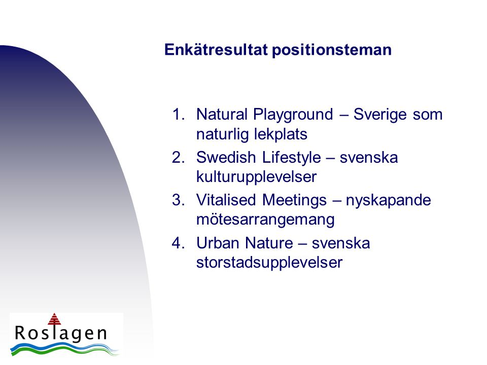 1.Natural Playground – Sverige som naturlig lekplats 2.Swedish Lifestyle – svenska kulturupplevelser 3.Vitalised Meetings – nyskapande mötesarrangemang 4.Urban Nature – svenska storstadsupplevelser Enkätresultat positionsteman