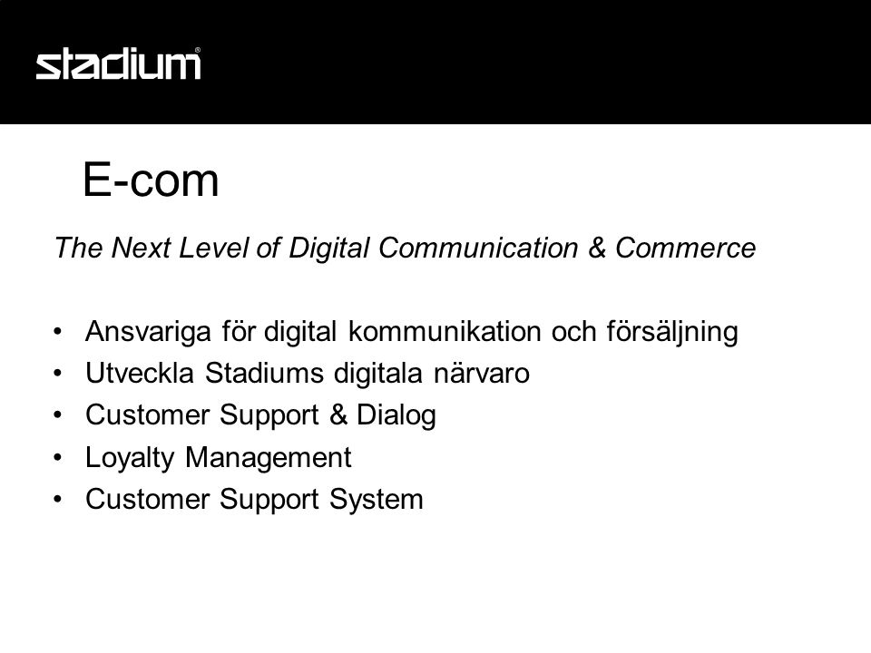 E-com The Next Level of Digital Communication & Commerce •Ansvariga för digital kommunikation och försäljning •Utveckla Stadiums digitala närvaro •Customer Support & Dialog •Loyalty Management •Customer Support System