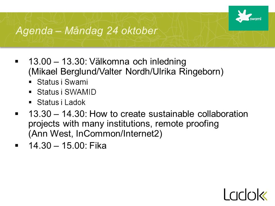  – 13.30: Välkomna och inledning (Mikael Berglund/Valter Nordh/Ulrika Ringeborn)  Status i Swami  Status i SWAMID  Status i Ladok  – 14.30: How to create sustainable collaboration projects with many institutions, remote proofing (Ann West, InCommon/Internet2)  – 15.00: Fika Agenda – Måndag 24 oktober