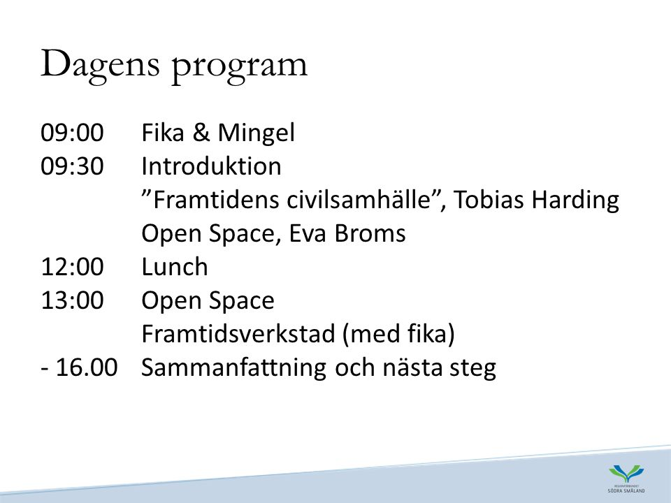 Dagens program 09:00 Fika & Mingel 09:30 Introduktion Framtidens civilsamhälle , Tobias Harding Open Space, Eva Broms 12:00 Lunch 13:00 Open Space Framtidsverkstad (med fika) Sammanfattning och nästa steg
