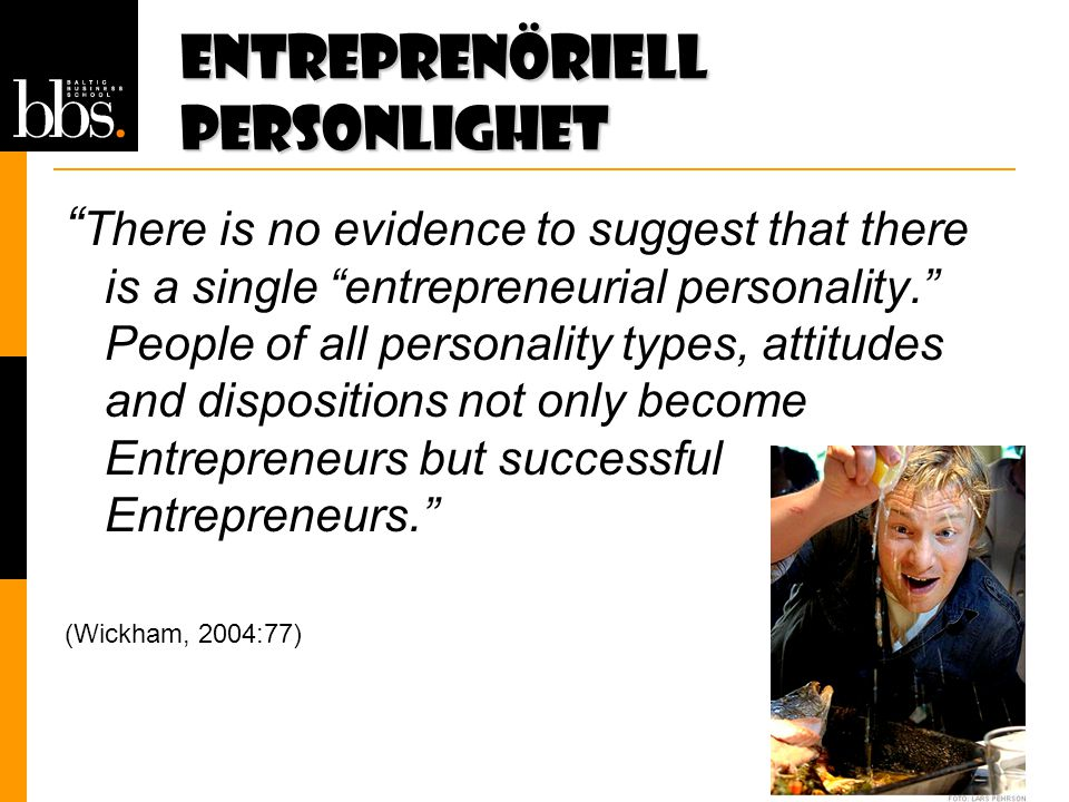Entreprenöriell personlighet There is no evidence to suggest that there is a single entrepreneurial personality. People of all personality types, attitudes and dispositions not only become Entrepreneurs but successful Entrepreneurs. (Wickham, 2004:77)