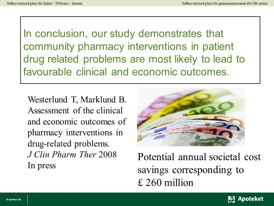 © Apoteket AB Sidhuvud med plats för gemensamt namn för OH-serien Sidhuvud med plats för Enhet / Utförare – Internt In conclusion, our study demonstrates that community pharmacy interventions in patient drug related problems are most likely to lead to favourable clinical and economic outcomes.