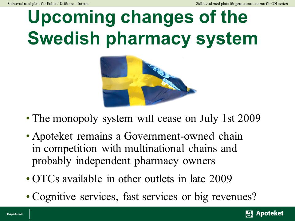 © Apoteket AB Sidhuvud med plats för gemensamt namn för OH-serien Sidhuvud med plats för Enhet / Utförare – Internt Upcoming changes of the Swedish pharmacy system •The monopoly system will cease on July 1st 2009 •Apoteket remains a Government-owned chain in competition with multinational chains and probably independent pharmacy owners •OTCs available in other outlets in late 2009 •Cognitive services, fast services or big revenues