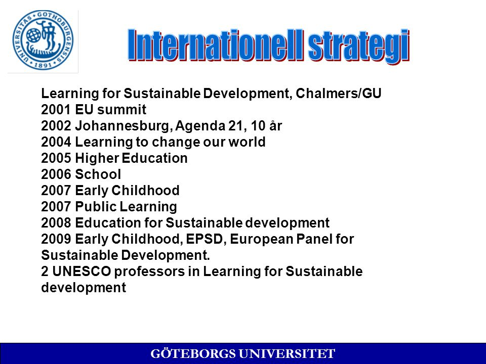 GÖTEBORGS UNIVERSITET Learning for Sustainable Development, Chalmers/GU 2001 EU summit 2002 Johannesburg, Agenda 21, 10 år 2004 Learning to change our world 2005 Higher Education 2006 School 2007 Early Childhood 2007 Public Learning 2008 Education for Sustainable development 2009 Early Childhood, EPSD, European Panel for Sustainable Development.