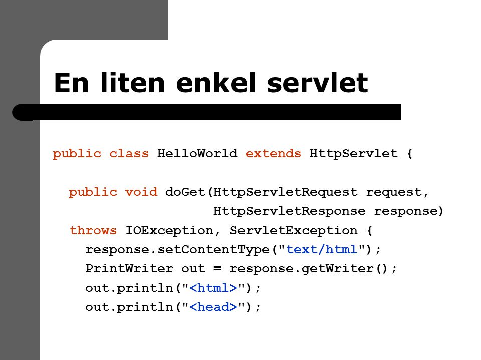 En liten enkel servlet public class HelloWorld extends HttpServlet { public void doGet(HttpServletRequest request, HttpServletResponse response) throws IOException, ServletException { response.setContentType( text/html ); PrintWriter out = response.getWriter(); out.println( );