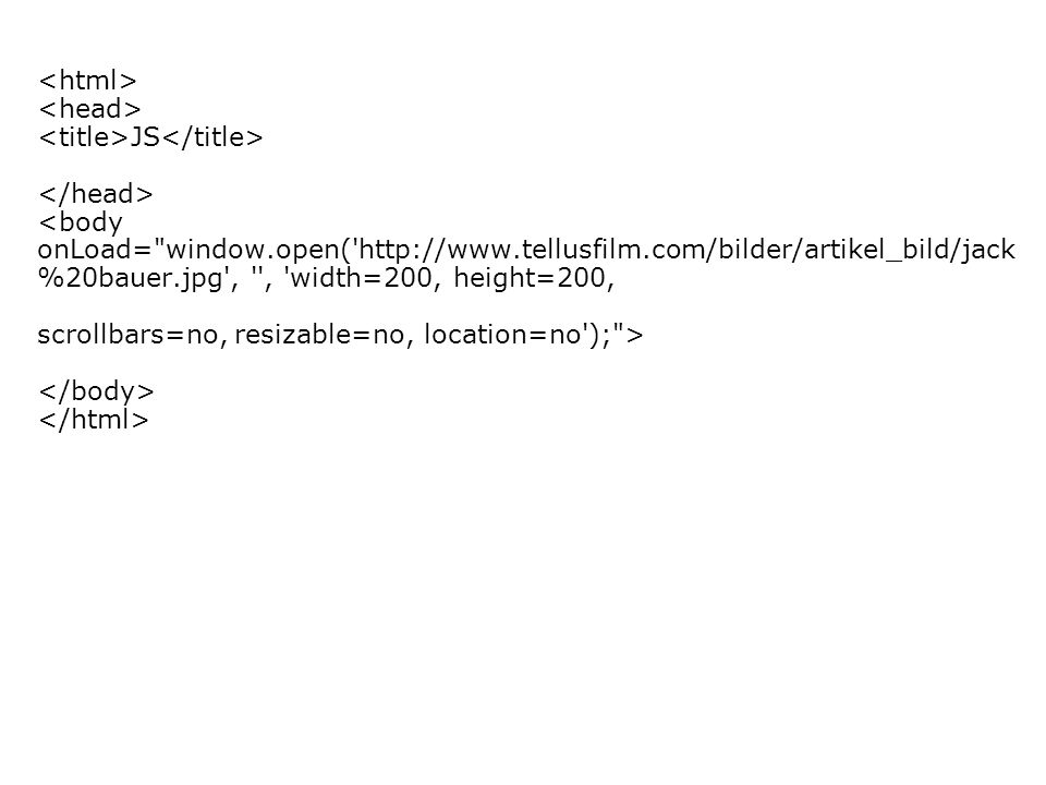 JS <body onLoad= window.open(   %20bauer.jpg , , width=200, height=200, scrollbars=no, resizable=no, location=no ); >