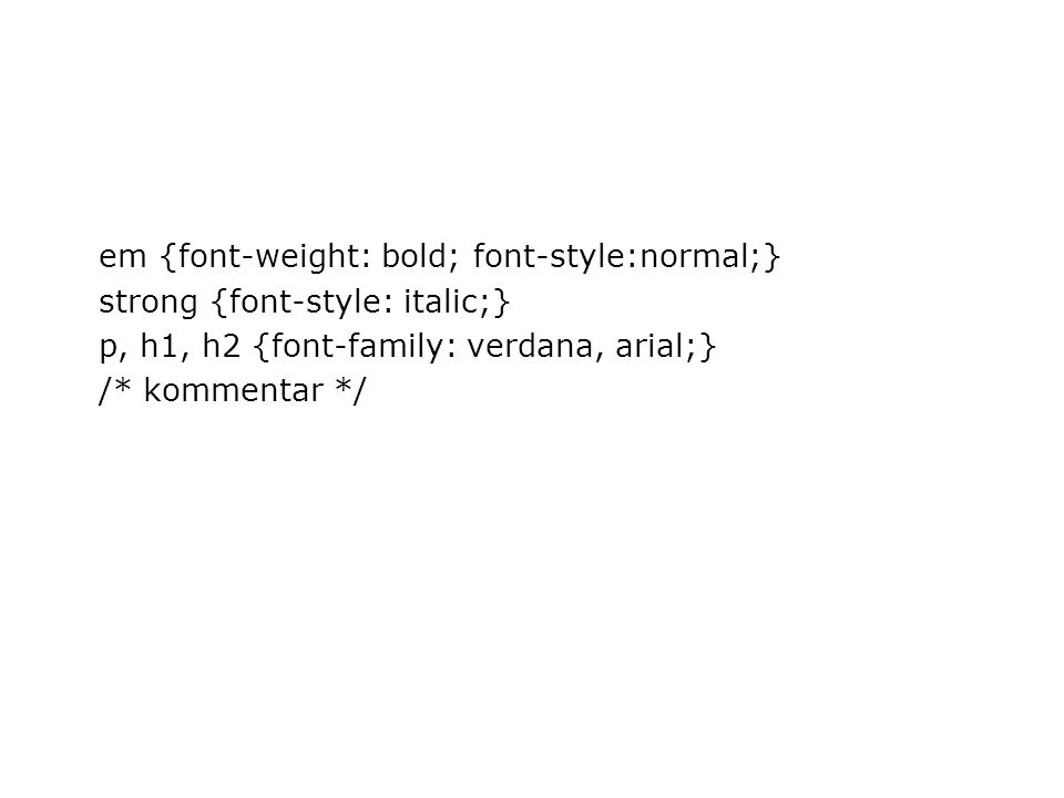em {font-weight: bold; font-style:normal;} strong {font-style: italic;} p, h1, h2 {font-family: verdana, arial;} /* kommentar */